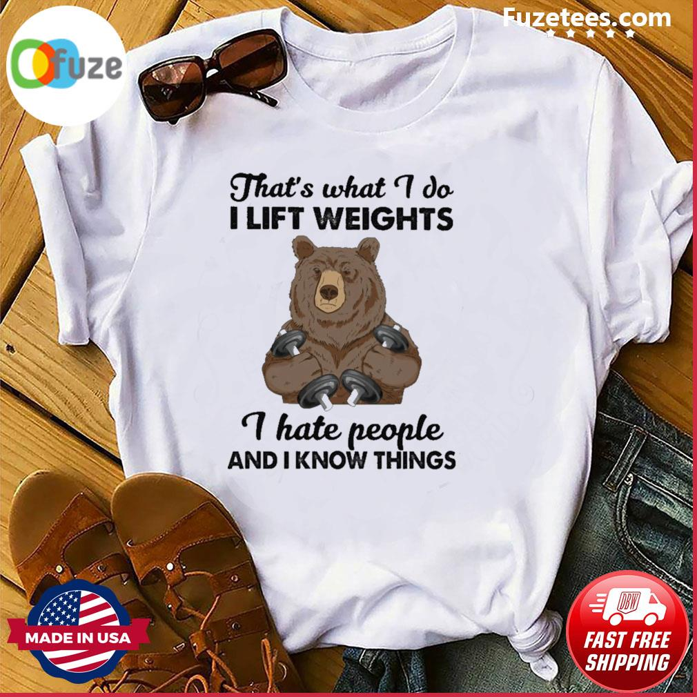 Bear that's what I do I lift weights I hate people and I know things shirt