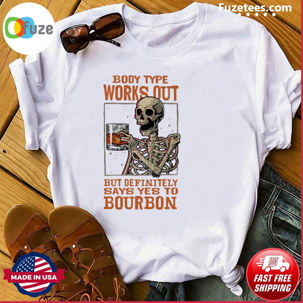 Skeleton body type works out but definitely says yes to Bourbon shirt