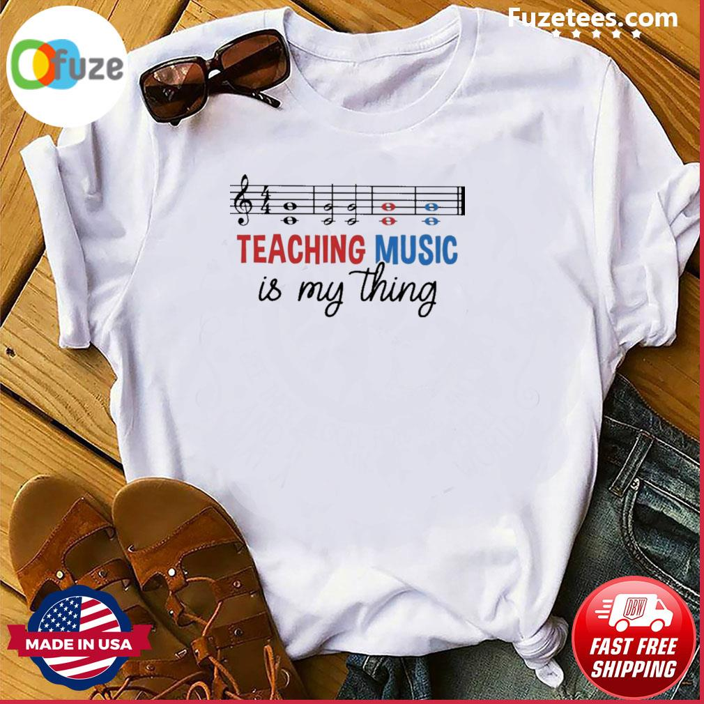 Teaching Music Is my things shirt