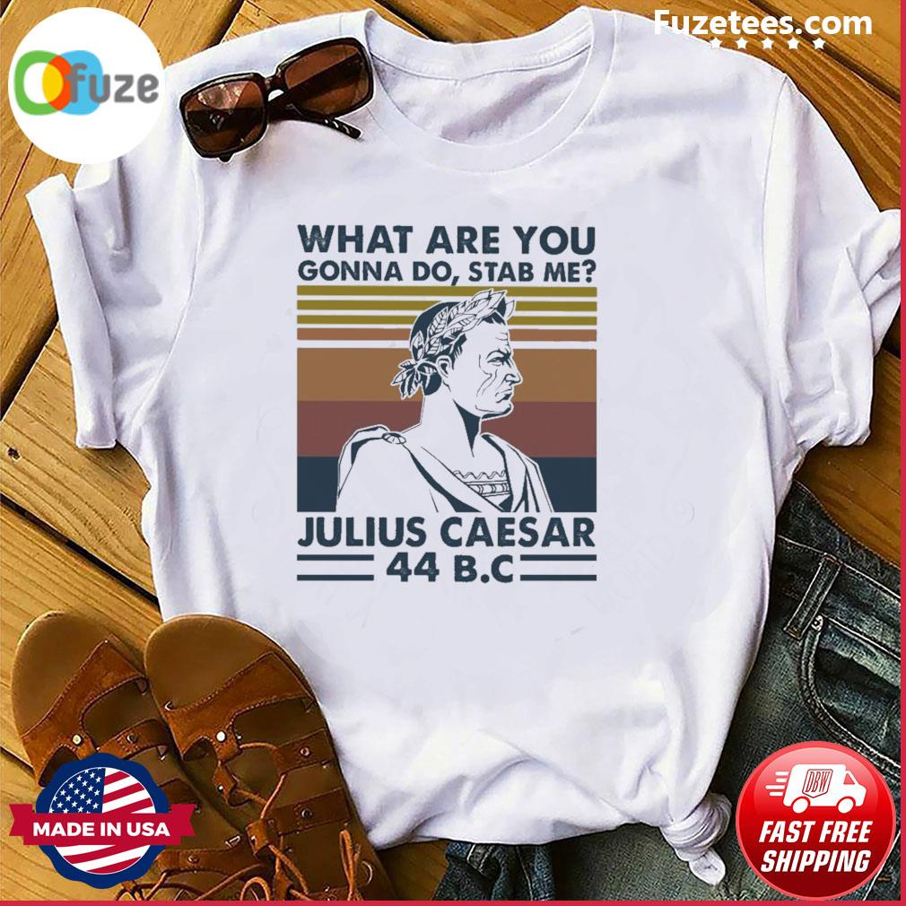 What are you gonna do stab me Julius Caesar 44 B.C vintage shirt