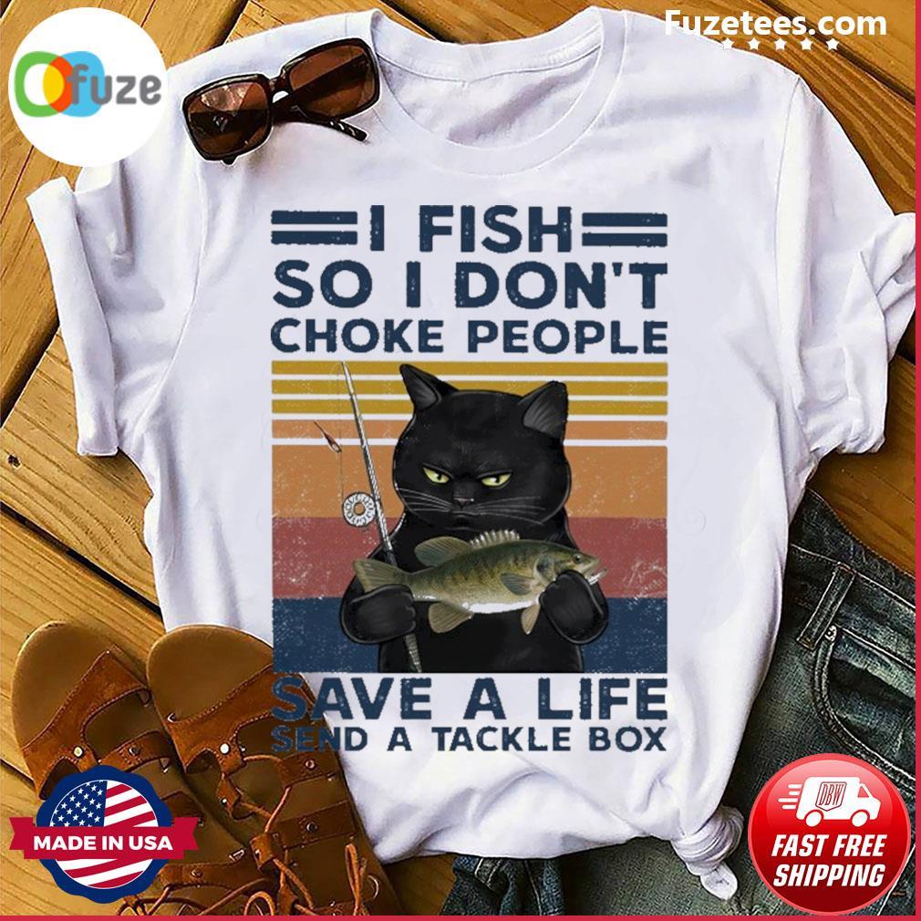 Black Cat I fish so I don't choke people save a life send a tackle box vintage shirt