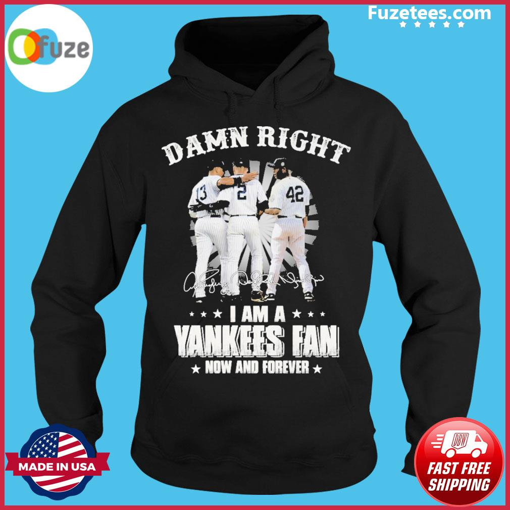 Damn right I am a Yankees fan now and forever signature Hoodie