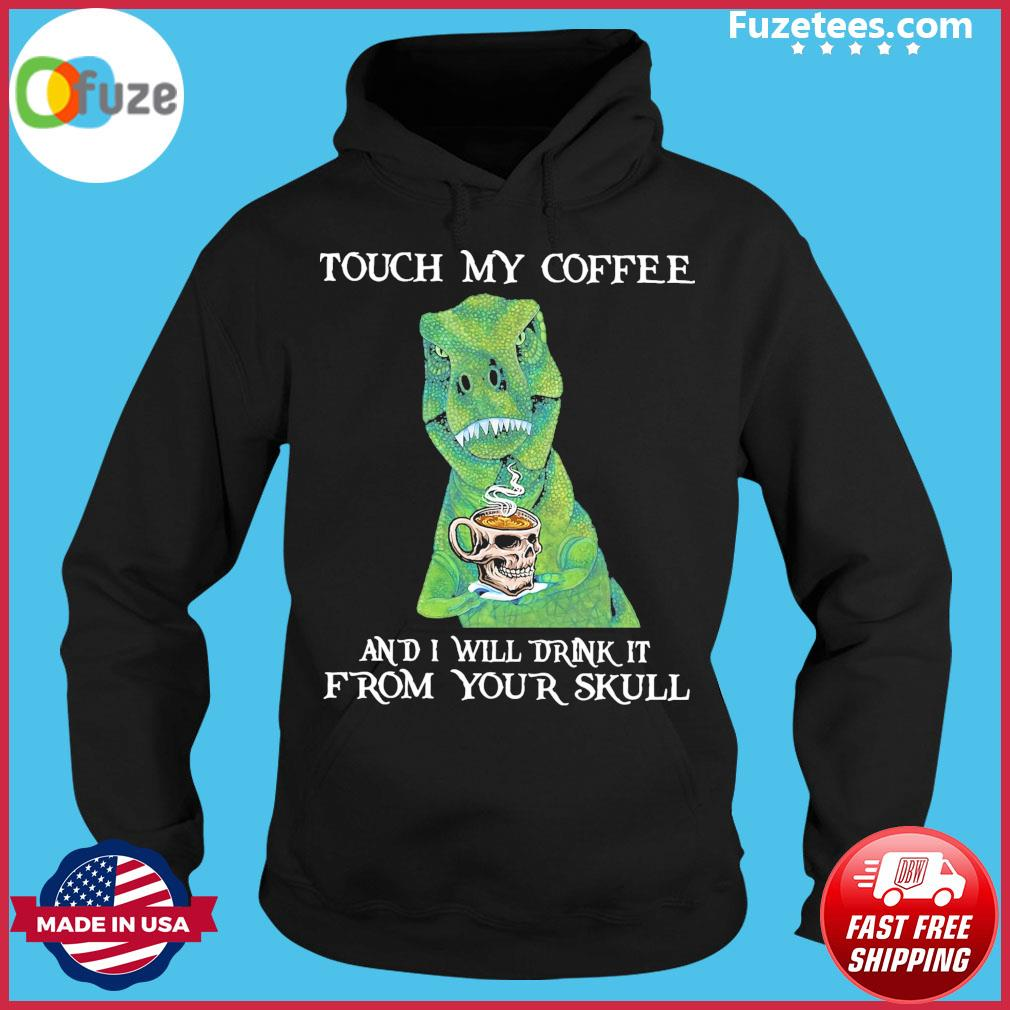 Dinosaurs touch my Coffee and I will drink It from your skull Hoodie