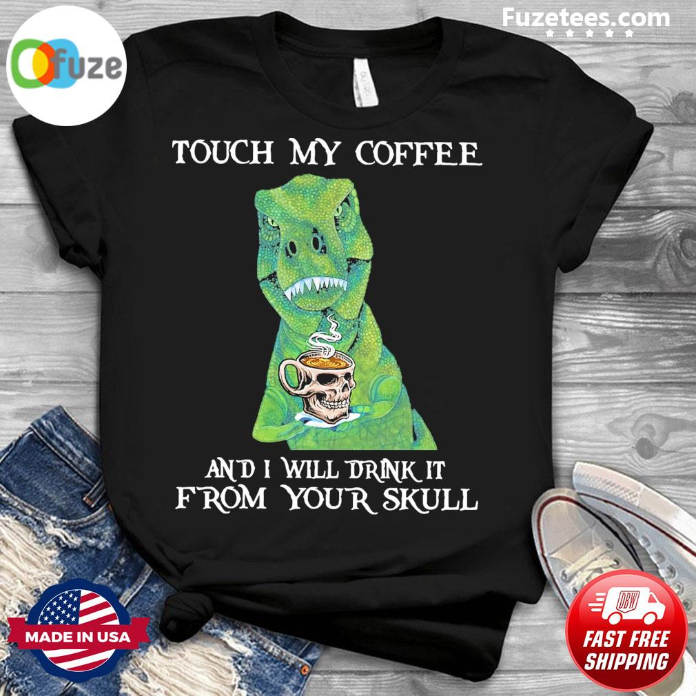 Dinosaurs touch my Coffee and I will drink It from your skull shirt