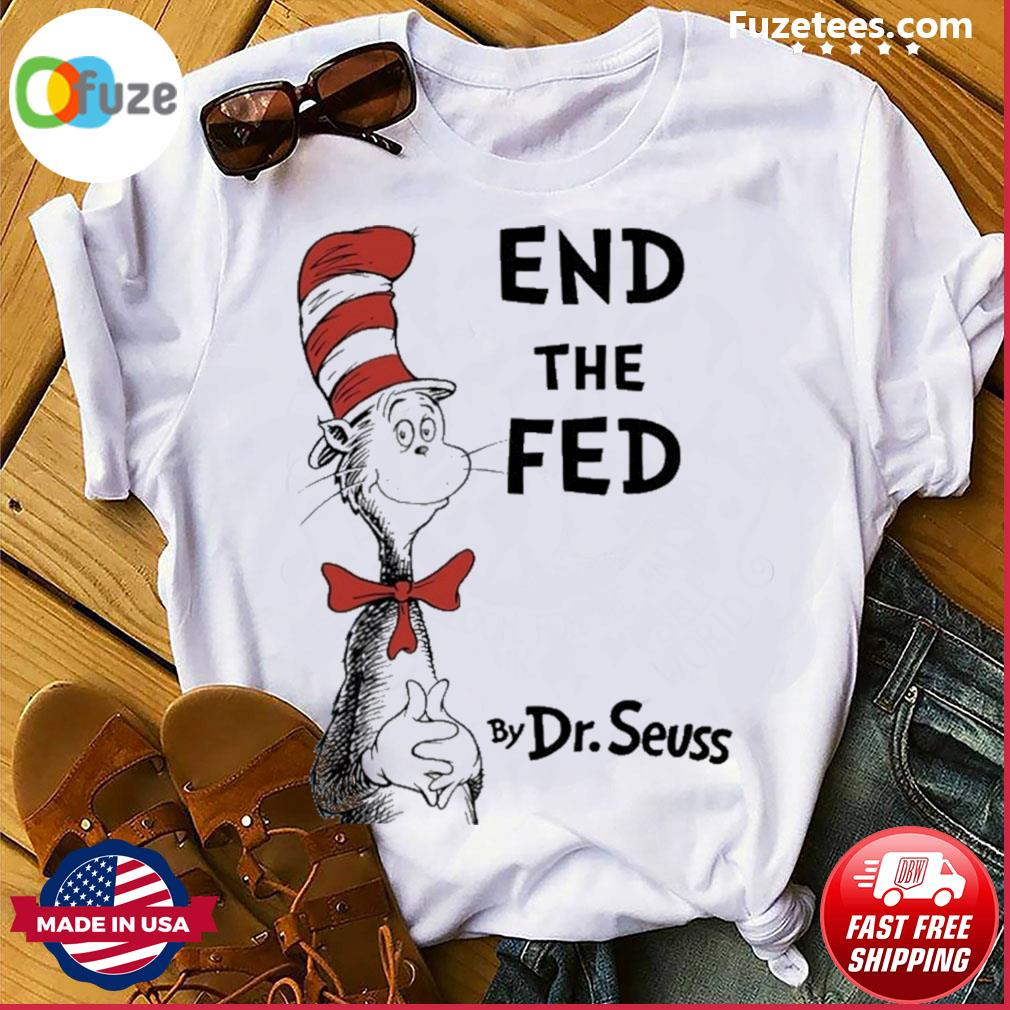 End the fed by Dr.Seuss shirt