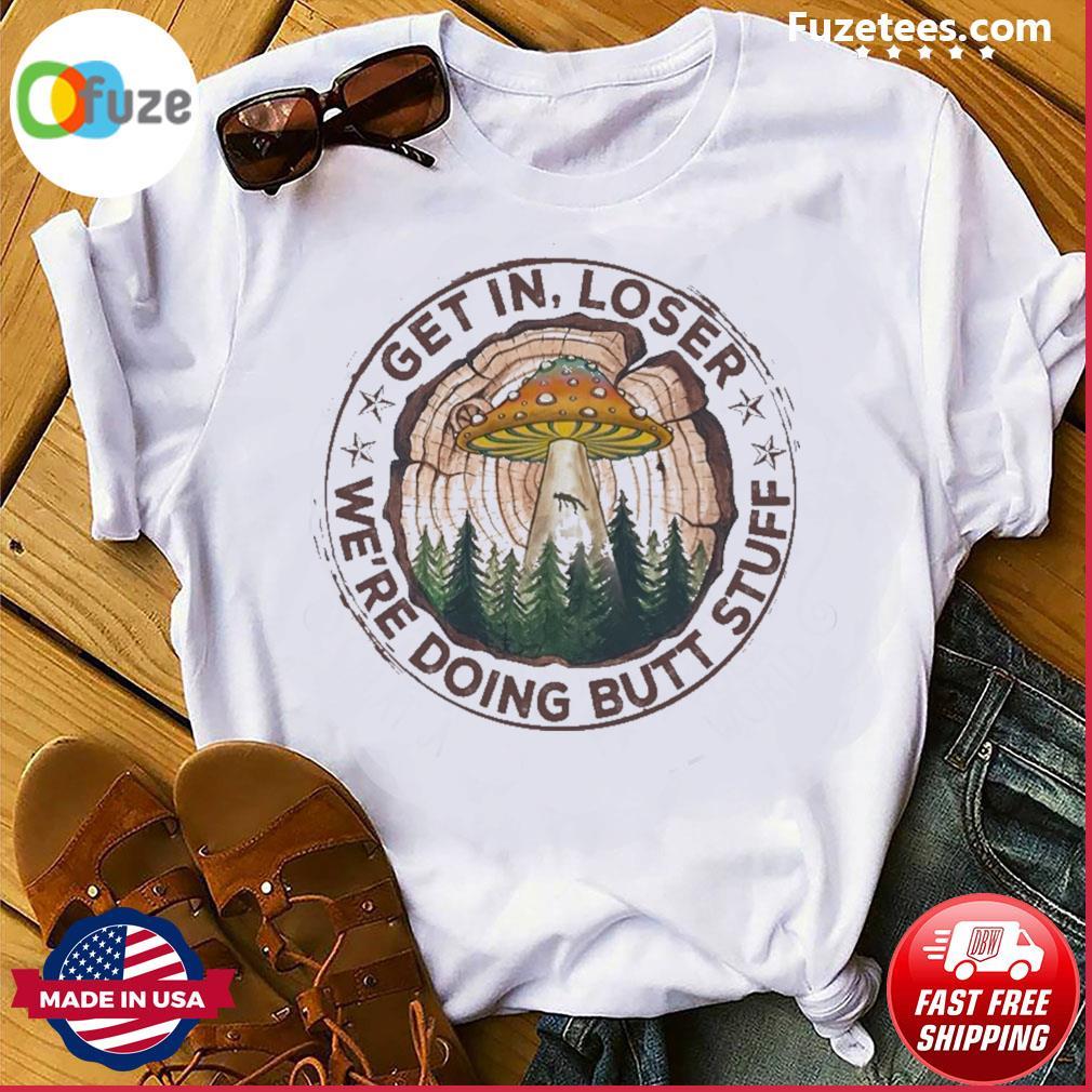 Get In loser we're doing butt stuff 2021 shirt