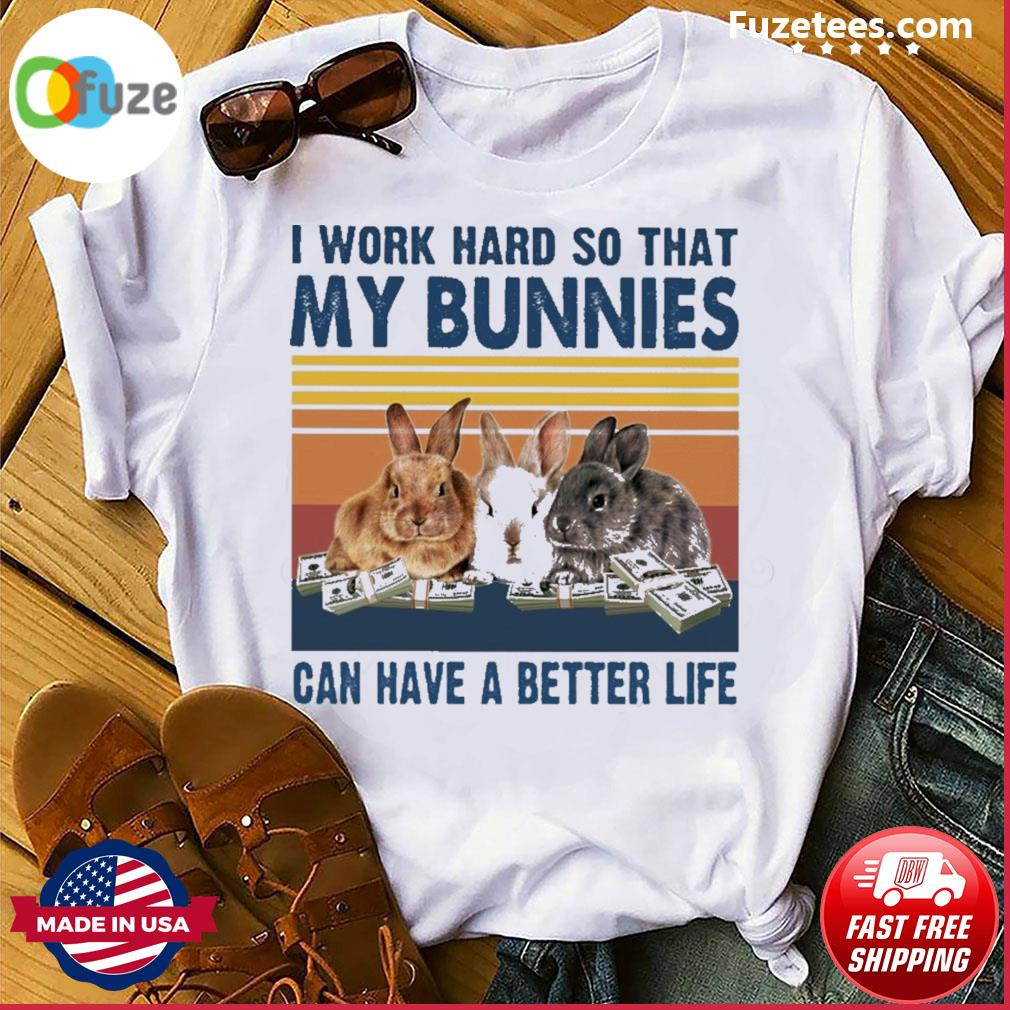 I work so that my Bunnies can have a better life vintage shirt
