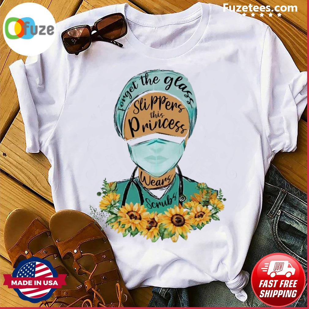 Nurse forget the glass slippers this princess sunflower shirt