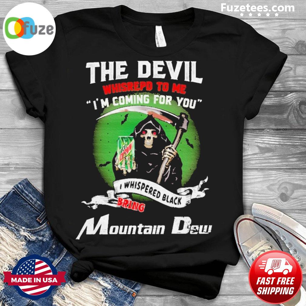 The Devil whispered to me I'm coming for you I whispered back bring Mountain Dew shirt