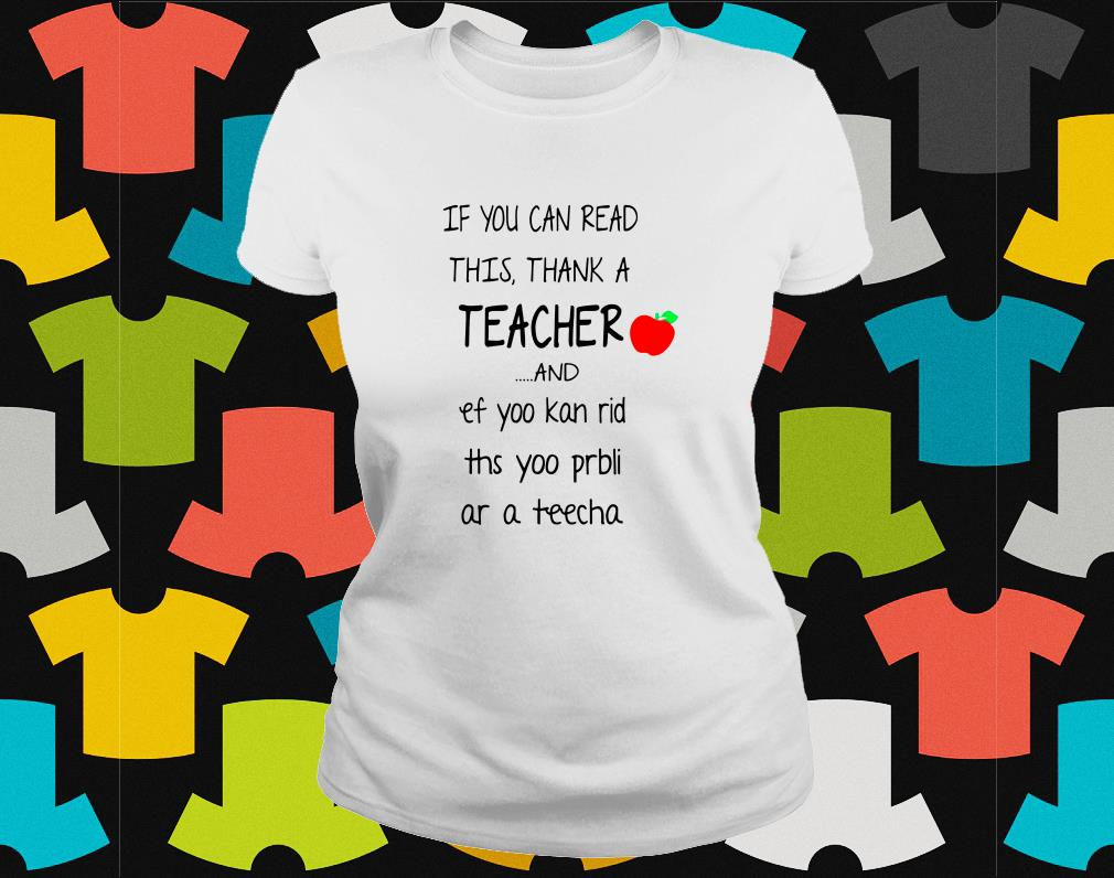 If you can read this thank a teacher and ef yoo kan rid ths yoo bli as a teacher ladies tee