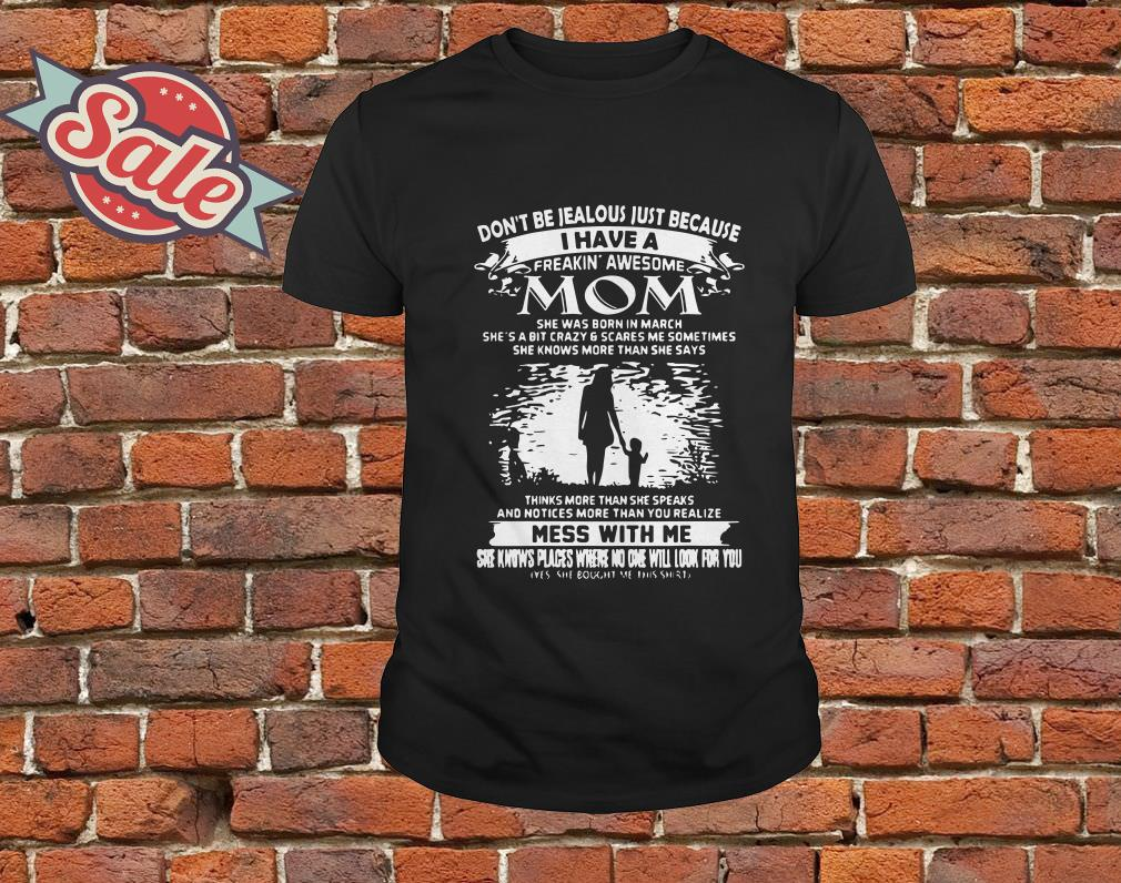 Dont'n be jealous just because I have a freaking' awesome Mom She was born in maydon't be jealousJ just because I have a freakin' awesome Mom She was born in march shirt