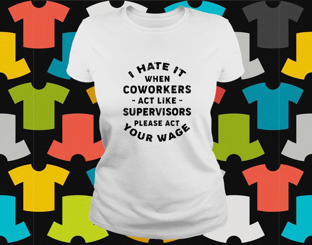 I Hate it when coworkers act like supervisors ladies tee