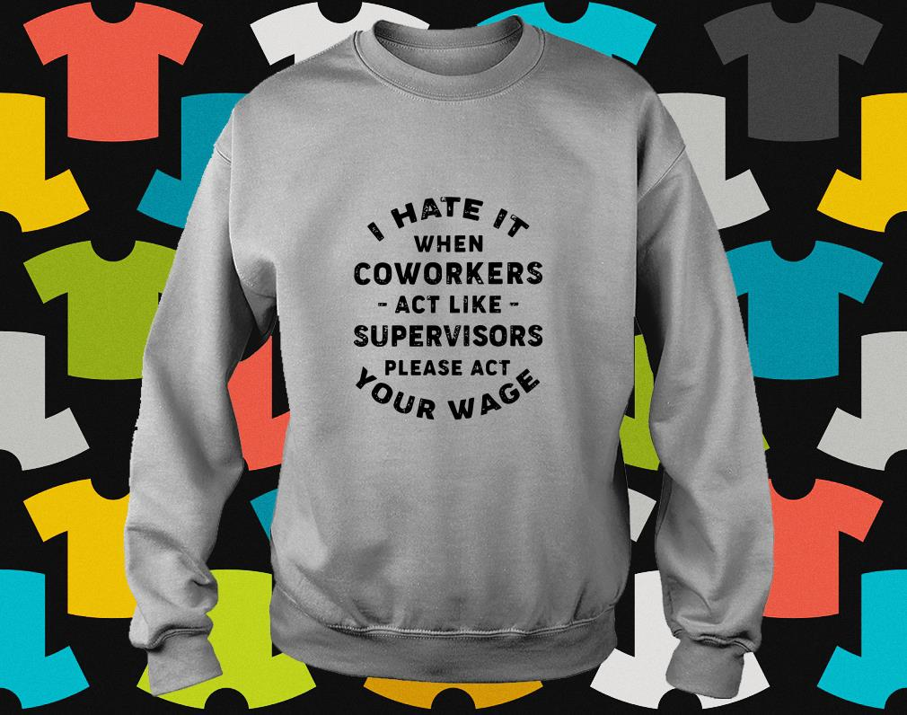 I Hate it when coworkers act like supervisors sweater