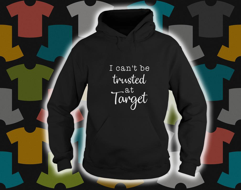 I Can't Be Trusted At Target hoodie