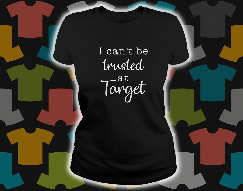I Can't Be Trusted At Target ladies tee