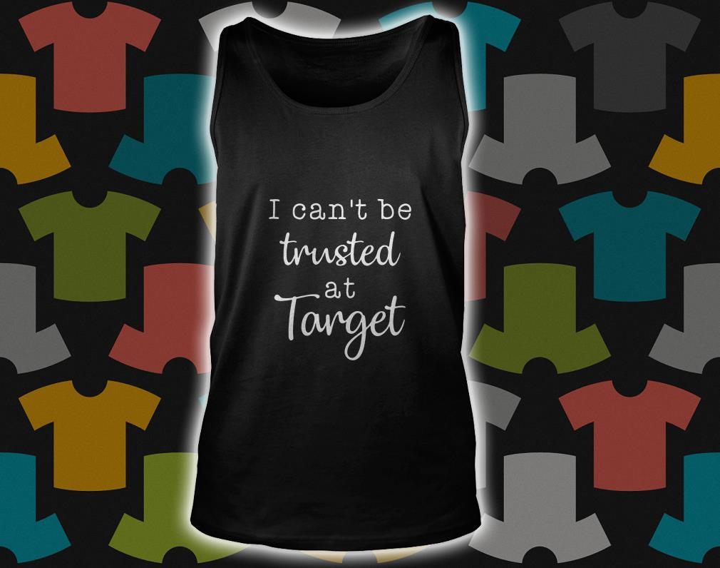 I Can't Be Trusted At Target tank top