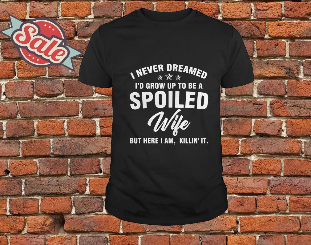 I never dreamed i'd grow up to be a spoiled wife but here I am killing it shirt