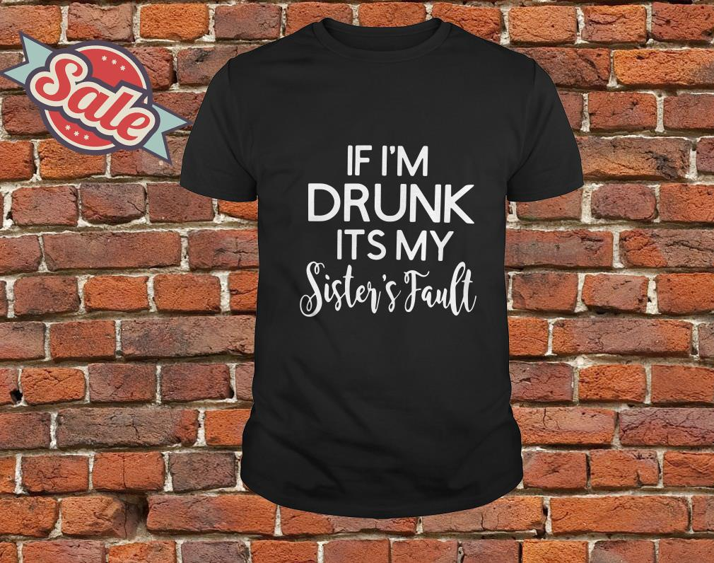 If Im drunk its my sister's fault shirt