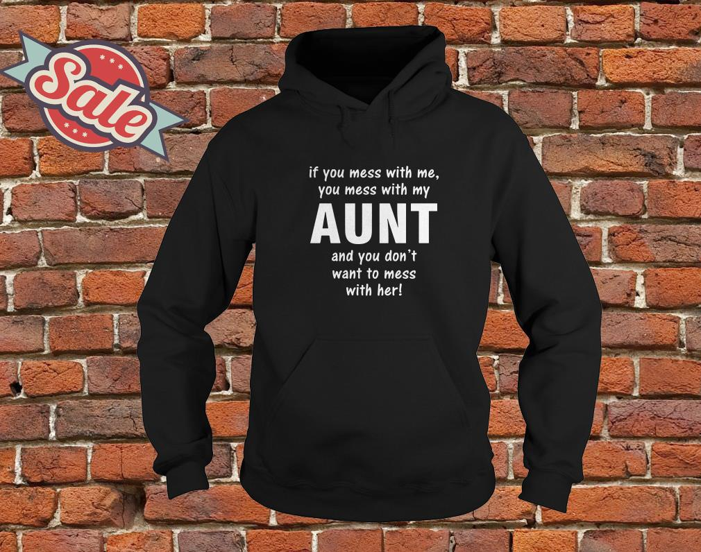 If you mess with me you mess with my aunt and you don't want to mess with her hoodie