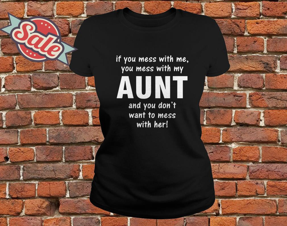 If you mess with me you mess with my aunt and you don't want to mess with her ladies tee