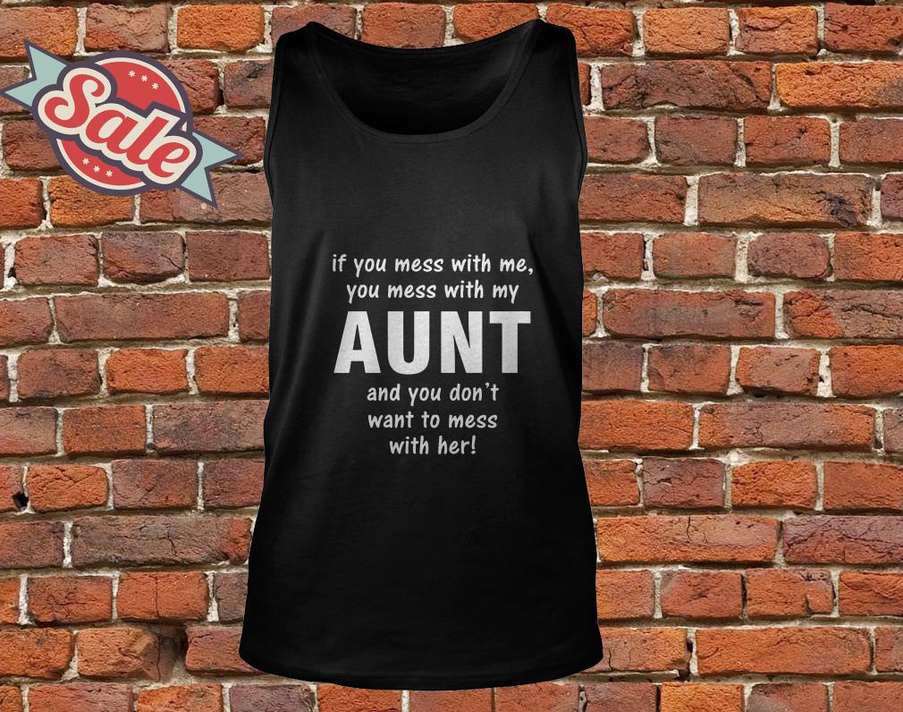 If you mess with me you mess with my aunt and you don't want to mess with her tank top
