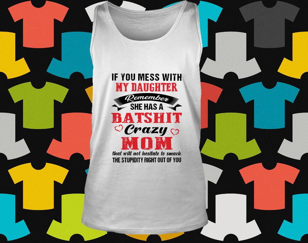 If you mess with my daughter remember she has a batshit crazy mom tank top