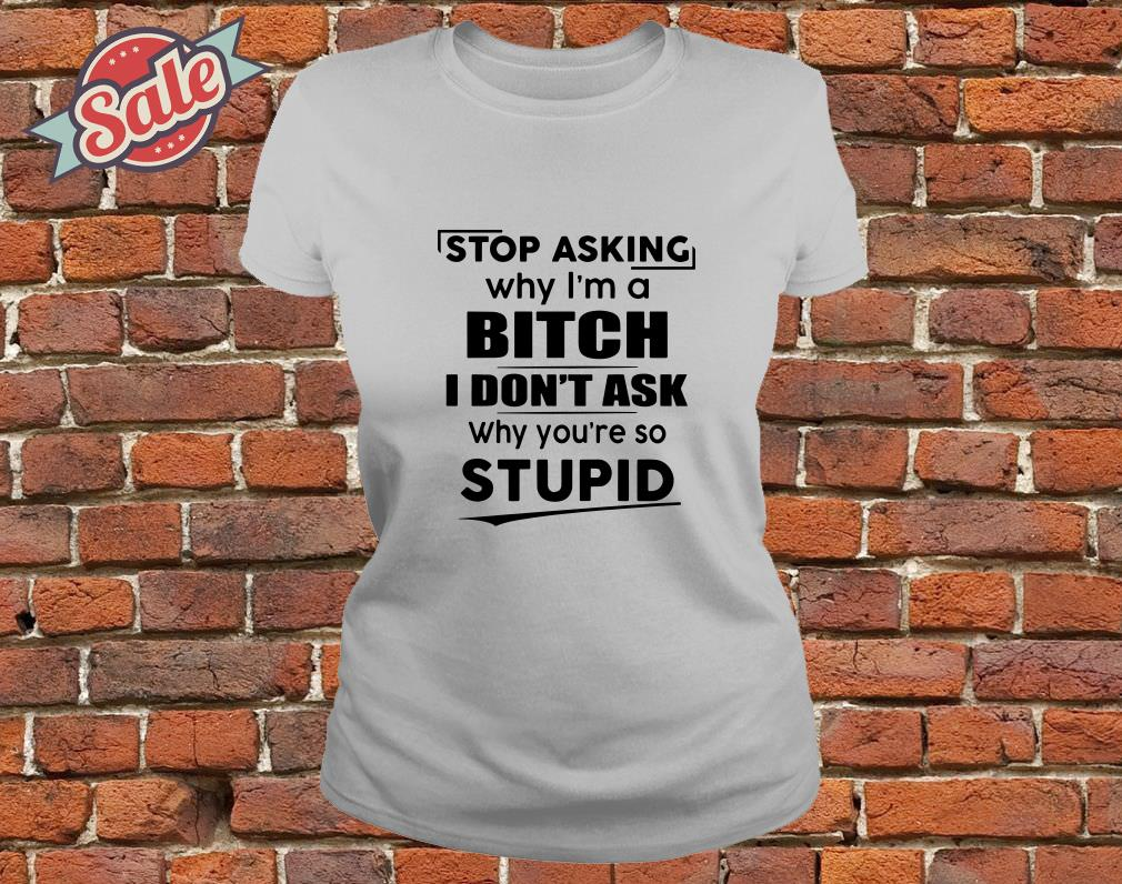 Stop asking why I'm a bitch I don't ask why you're so stupid ladies tee
