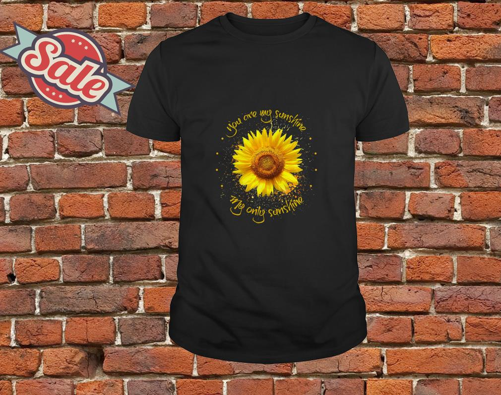 Sunflower you are my sunshine my only sunshine shirt