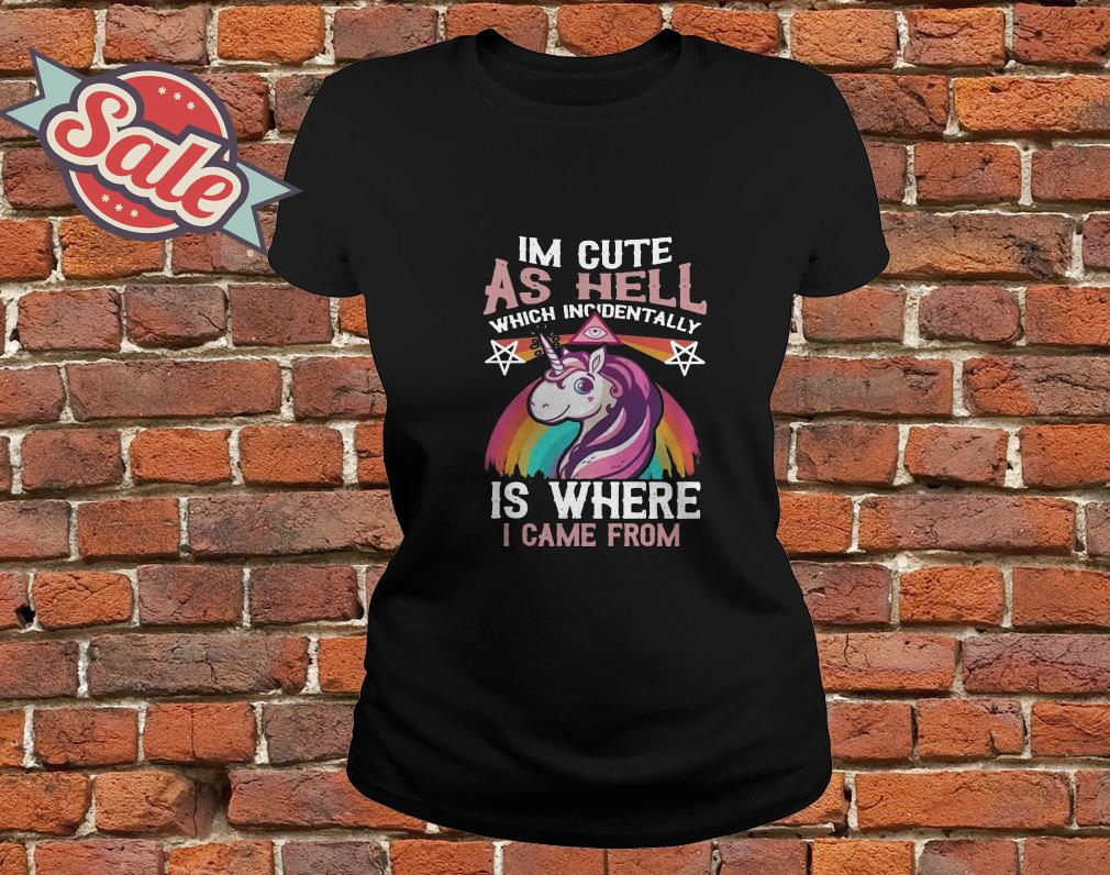 Unicorn I'm Cute As Hell Which Incidentally Is Where I Came From ladies tee