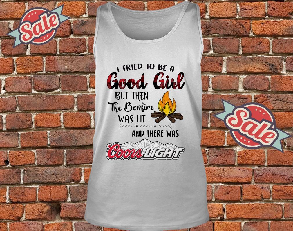 6de9a6db696036 Fire I tried to l but then the bonfire was lit and there was coors light  shirt