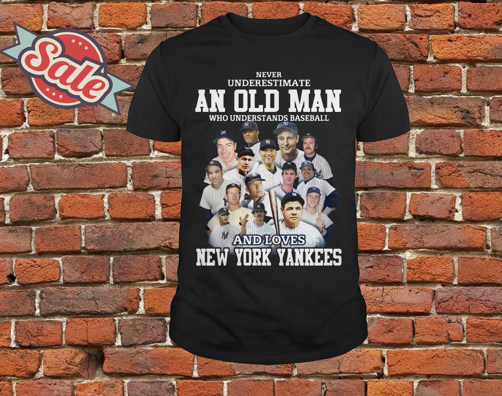 c9e42404 Never underestimate an old man who understands baseball and love New York  Yankees shirt