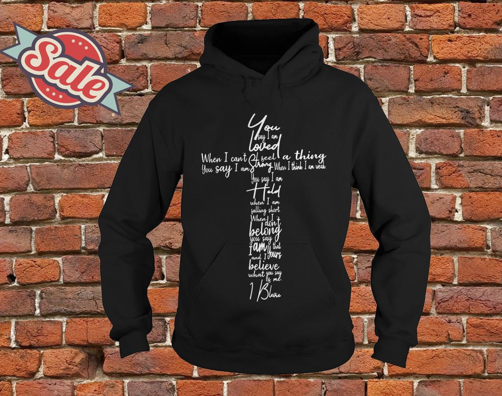 You Say lyrics You say I am loved when I can't feel a thing hoodie