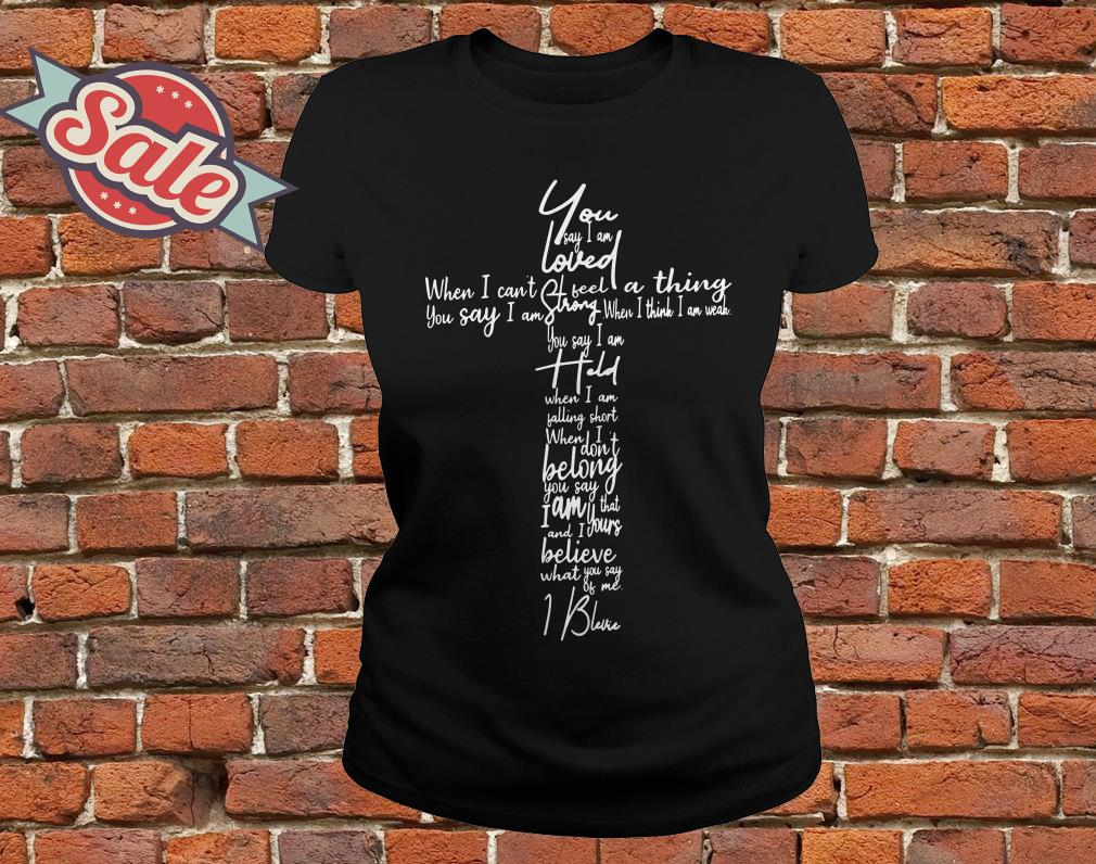 You Say lyrics You say I am loved when I can't feel a thing ladies tee