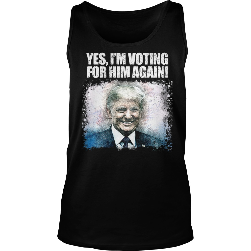 Donald trump yes I'm voting for him again tank top