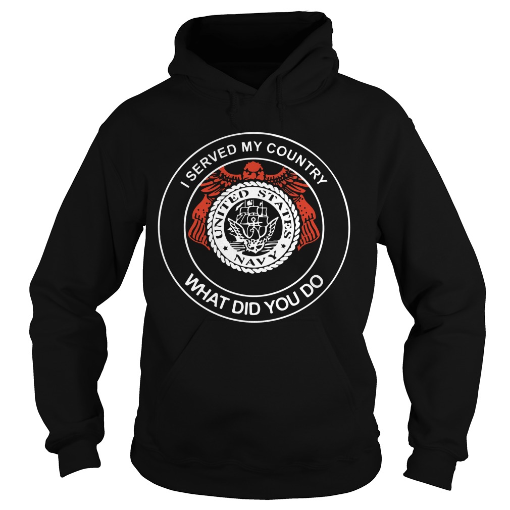 I Served My Country What Did You Do United States Navy hoodie