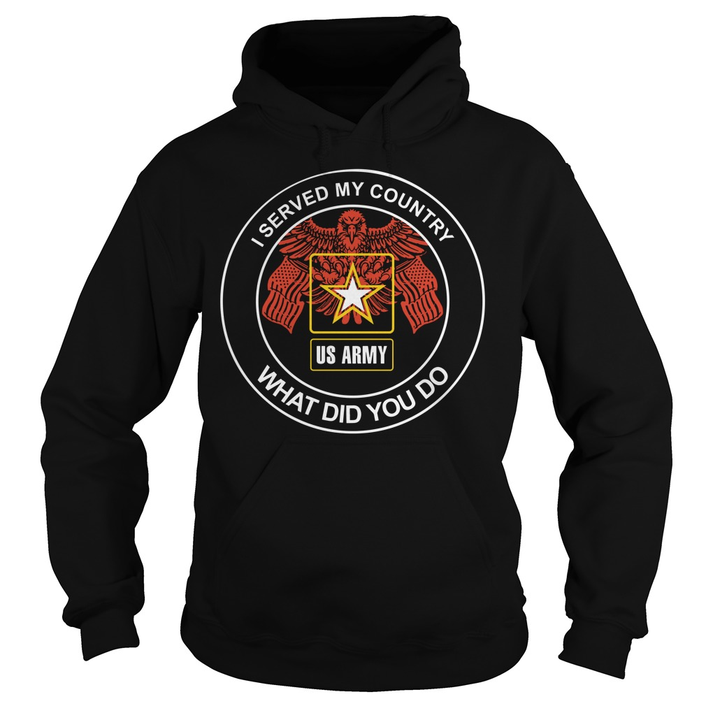 I Served My Country What Did You Do Us Army hoodie