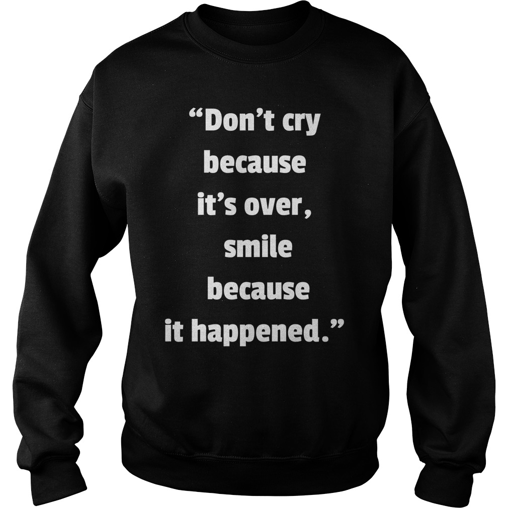 Dont Cry Because Its Over Smile Because It Happened sweater