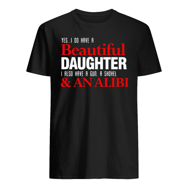 Yes I do have Beautiful daughter I also have a gun a shovel and an alibi shirt