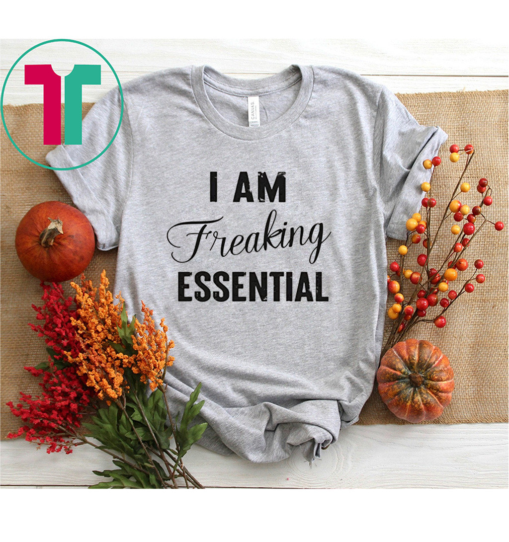 I AM Freaking Essential 2020 T-Shirts