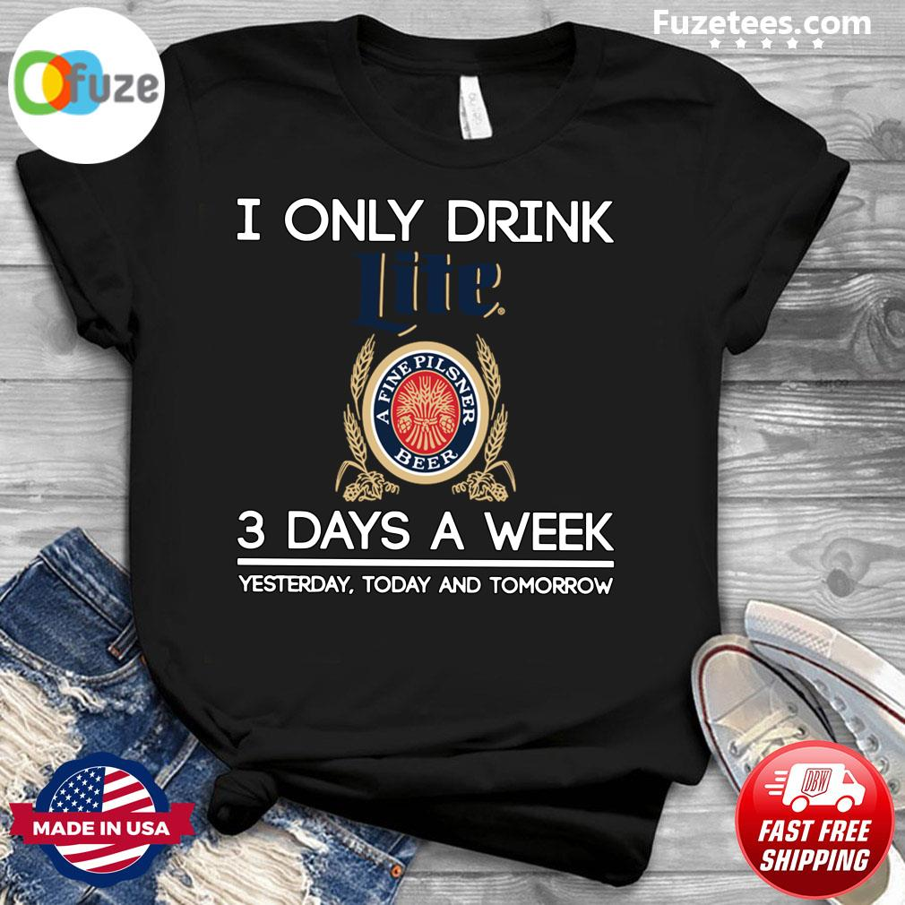 I Only Drink Lite A Fine Pilsner Beer 3 Days A Week Yesterday Today And Tomorrow Shirt