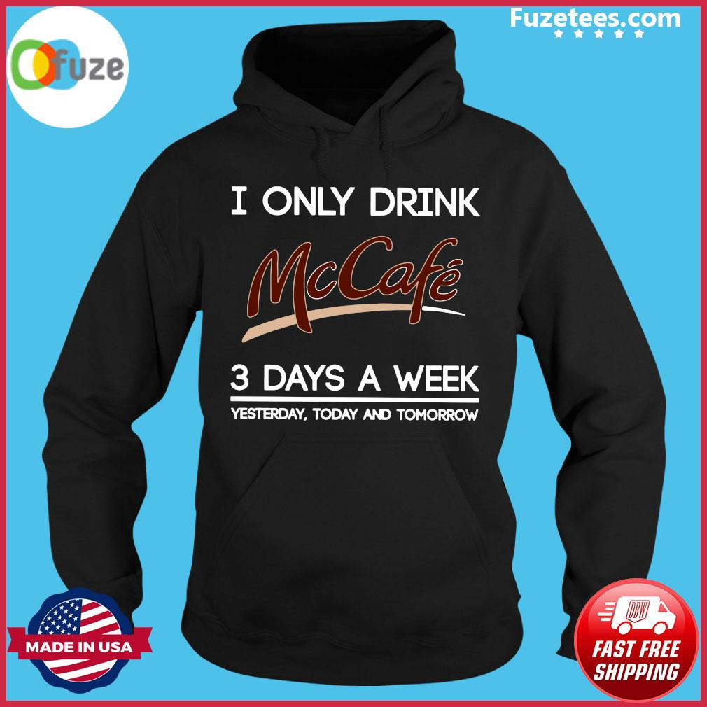 I Only Drink McCafe 3 Days A Week Yesterday Today And Tomorrow Shirt Hoodie
