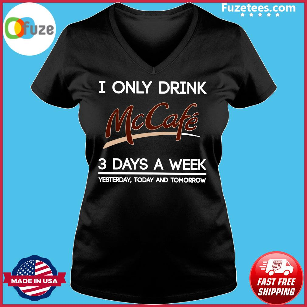 I Only Drink McCafe 3 Days A Week Yesterday Today And Tomorrow Shirt Ladies V-neck