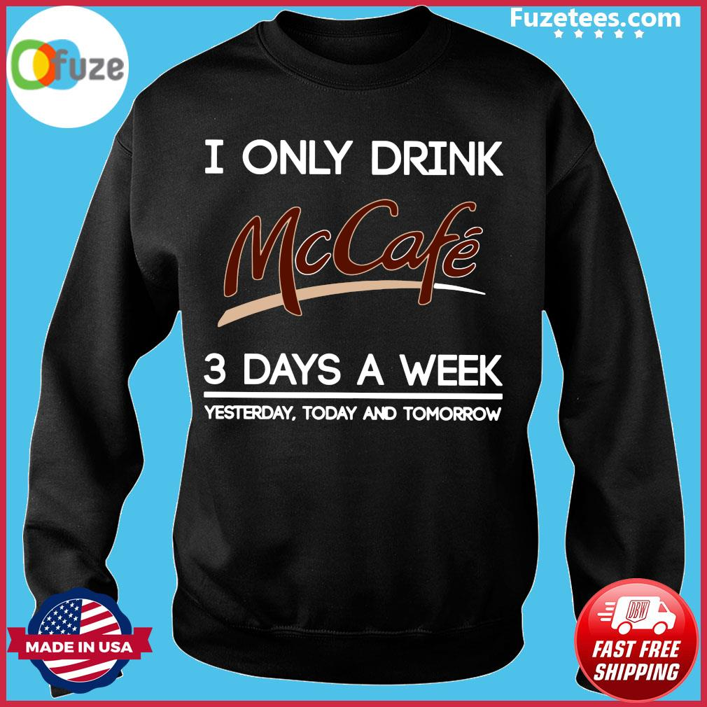 I Only Drink McCafe 3 Days A Week Yesterday Today And Tomorrow Shirt Sweater