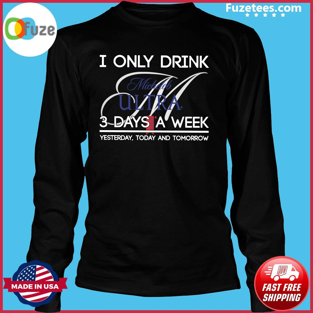 I Only Drink Michelob Ultra 3 Days A Week Yesterday Today And Tomorrow Shirt Long Sleeve
