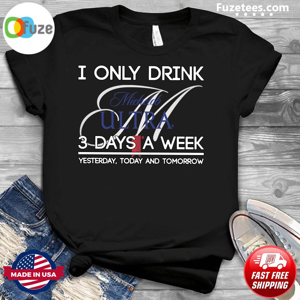 I Only Drink Michelob Ultra 3 Days A Week Yesterday Today And Tomorrow Shirt