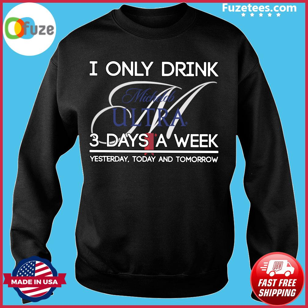 I Only Drink Michelob Ultra 3 Days A Week Yesterday Today And Tomorrow Shirt Sweater