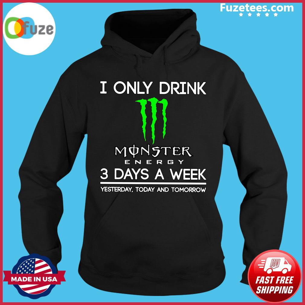 I Only Drink Monster Energy 3 Days A Week Yesterday Today And Tomorrow Shirt Hoodie
