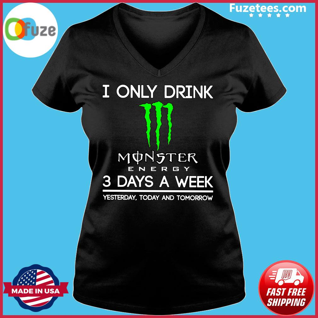 I Only Drink Monster Energy 3 Days A Week Yesterday Today And Tomorrow Shirt Ladies V-neck