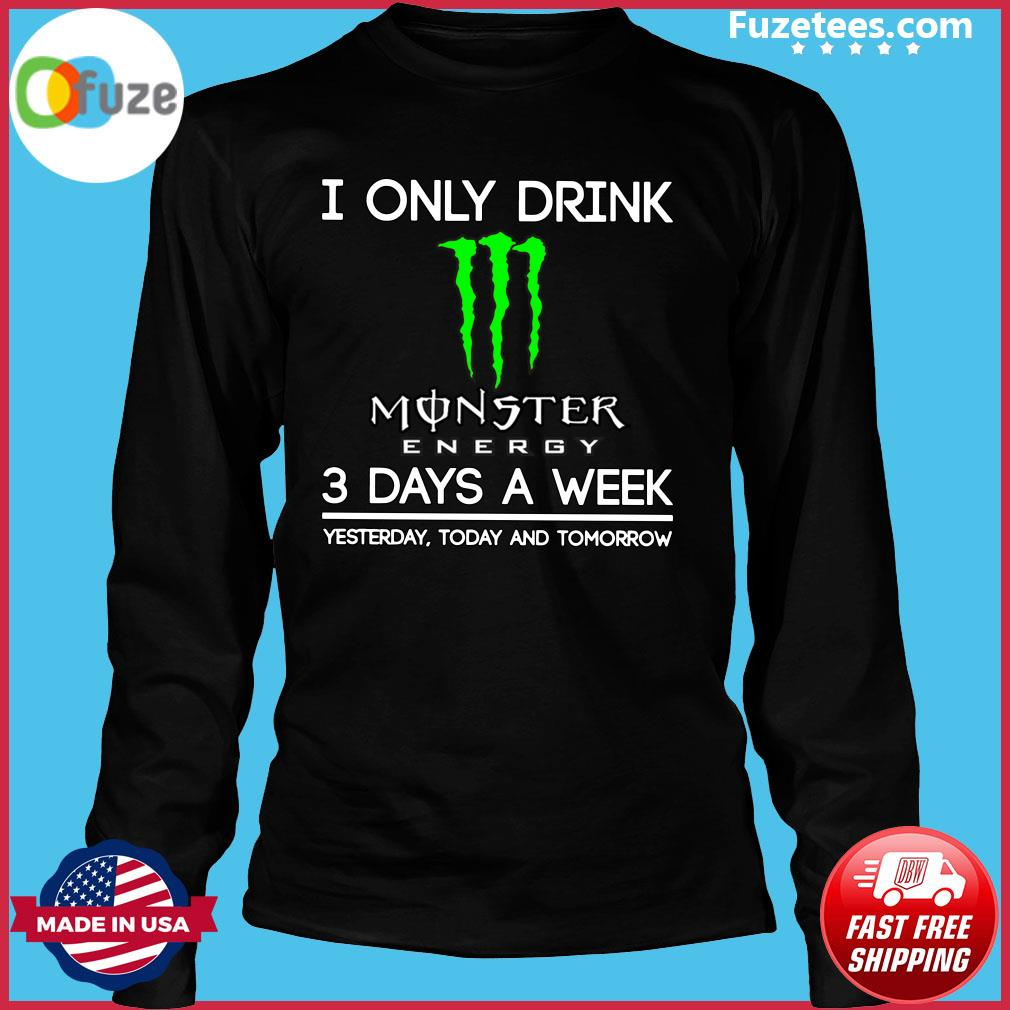 I Only Drink Monster Energy 3 Days A Week Yesterday Today And Tomorrow Shirt Long Sleeve