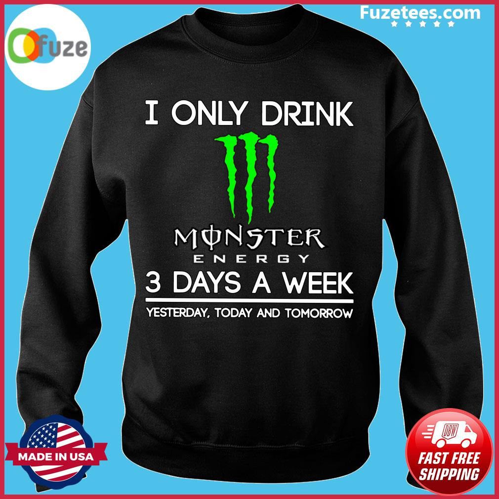 I Only Drink Monster Energy 3 Days A Week Yesterday Today And Tomorrow Shirt Sweater